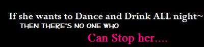 If She Wants To Dance And Drink All Night Then There's No One Who Can Stop Her
