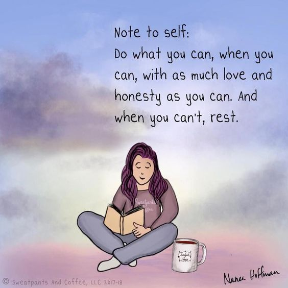 Do what you can, when you can, with as much love and honesty as you can. And when you can't, rest.