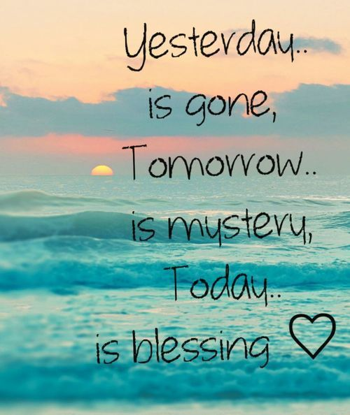 Yesterday.. is gone, Tomorrow.. is mystery, Today.. is blessing