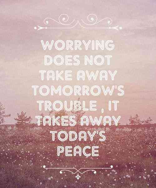 Worrying Does Not Take Away Tomorrow's Trouble, It Takes Away Today's Peace