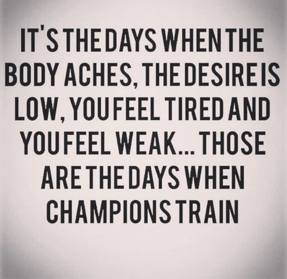 It's the days when the body aches, the desireis low, you feel tired and you feel weak... those are the days when champions train
