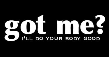 Got Me? I'll Do Your Body Good