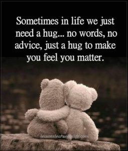 Sometimes in life we just need a hug... no words, no advice, just a hug to make you feel you matter.