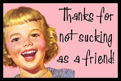 Thanks For Not Sucking As A Friend!
