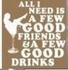 All I Need Is A Few Good Friends & A Few Good Drinks