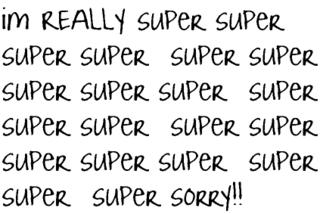 I'm Really Super Sorry