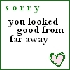 Sorry You Looked Good From Far Away