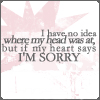 I Have No Idea Where My Head Was At, But If My Heart Says I'm Sorry