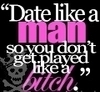 Date Like A Man So You Don't Get Played Like A Bitch