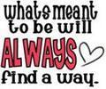 What Meant To Be Will Always Find A Way