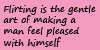 Flirting Is The Gentle Art Of Making A Man Feel Pleased With Himself