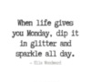 When life gives you Monday, dip it in glitter and sparkle all day. - Ella Woodward