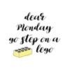 Dear Monday go step on a lego