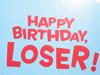 Happy Birthday Loser!