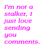 I'm Not A Stalker, I Just Love Sending You Comments