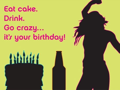 Eat Cake. Drink . Go Crazy It's Your Birthday!