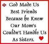 God Made Us Best Friends Because He Knew Our Mom's Couldn't Handle Us As Sisters