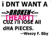I Dnt Want A Broken Heart Cuz I'll Lose All Dha Pieces