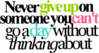Neber Give Up On Someone You Can't Go A Day Without Thinking About