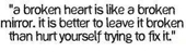 A Broken Heart Is Like A Broken Mirror. It Is Better To Leave It Broken Than Hurt Yourself Trying To Fix It