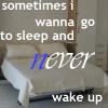 Sometimes I Wanna Go To Sleep And Never Wake Up