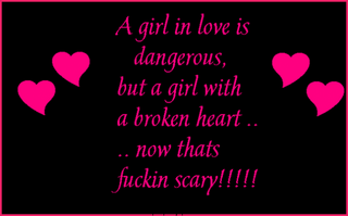 A Girl In Love Is Dangerous, But A Girl With A Broken Heart Now Thats Scary