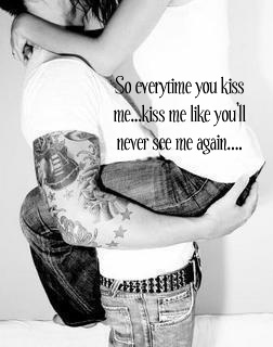 So Everytime You Kiss Me Kiss Me Like You'll Never See Me Again