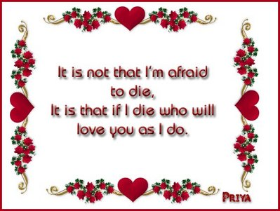It Is Not That I'm Afraid To Die, It Is That If I Die Who Will Love You As I Do