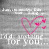 Just Remeber This One Thing I'd Do Anything For You
