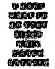 I Don't Want To Do Your Sleep Walk Dance Anymore black text