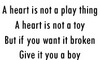 A Heart Is Not A Play Thing A Heart Is Not A Toy But If You Want It Broken Give It You A Boy