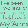 I've Been Waiting For So Long, To Hold You In My Arms