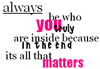 always be who you truly are inside because in the end its all that matters