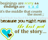 beginnings are scary ending are sad it's the middle that counts the most don't look to hard for happy endings because you might miss the best part of the story