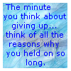 the minute you think about giving up... think of all the reasons why you held on so long