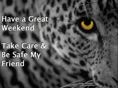 have a great weekend, take care be safe my friend
