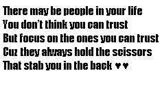 focus on the ones you can trust cuz they always hold the scissors that stab you in the back