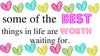 best things in life are worth waiting for