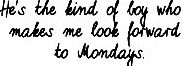 he's the kind of boy who makes me look forward to mondays