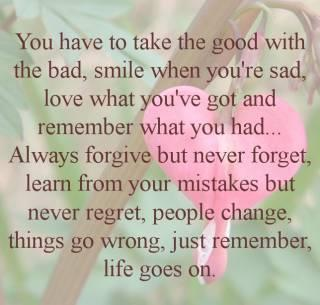 You have to take the good with the bad, smile when you're sad, love what you've got and remember hat you had...