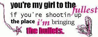 you're my girl to the fullest if you're shootin up the place i'm bringing the bullets