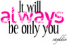 it will always be only you