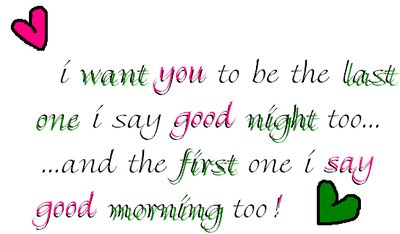 i want you to be the last one i say good night too... and the first one i say good morning too!