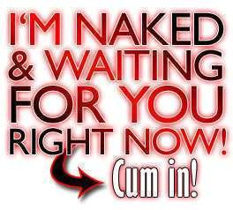 I'M NAKED AND WAITING FOR YOU RIGHT NOW! CUM IN!