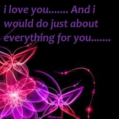 I LOVE YOU... AND I WOULD DO JUST ABOUT EVERYTHING FOR YOU...