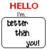 HELLO I'M BETTER THAN YOU!