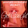 GOOD GIRLS ARE BAD GIRLS WHO DON'T GET CAUGHT