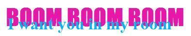 BOOM BOOM BOOM I WANT YOU IN MY ROOM