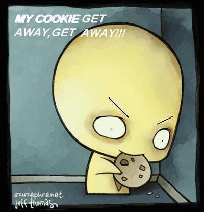 MY COOKIE GET AWAY, GET AWAY!!