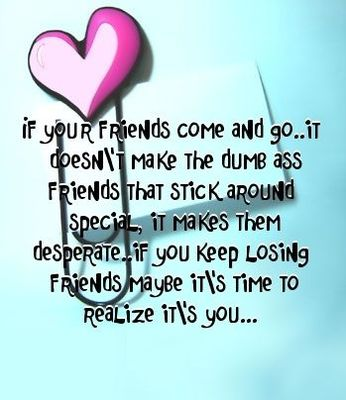 If your friends come and go... It doesn't make the dumb ass friends that stick around special, it makes them desperate. If you keep losing friends maybe it's time to realize it's you